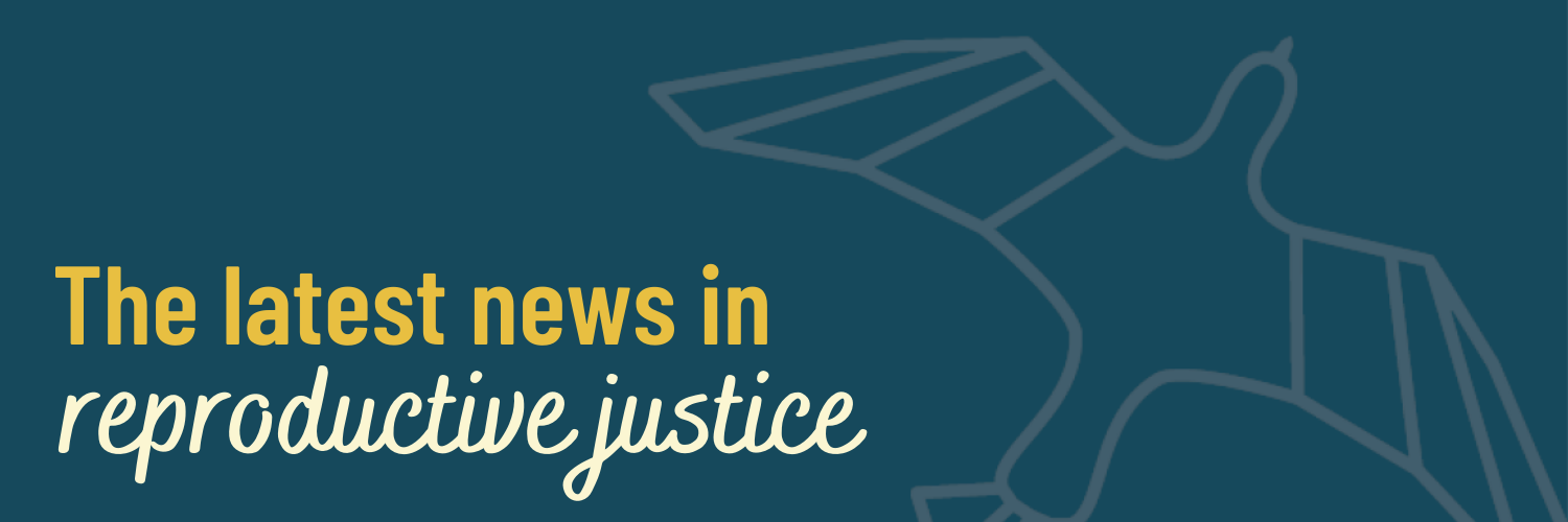 The Latest News in Reproductive Justice